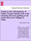 Guide To The Orthography Of Indian Proper Names With A List Showing The True Spelling Of All Post Towns And Villages In India