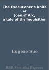 The Executioners Knife Or Joan Of Arc A Tale Of The Inquisition