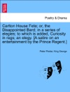 Carlton House Fete Or The Disappointed Bard In A Series Of Elegies To Which Is Added Curiosity In Rags An Elegy A Satire On An Entertainment By The Prince Regent