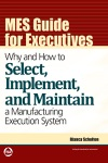 MES Guide For Executives Why And How To Select Implement And Maintain A Manufacturing Execution System