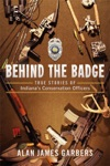 Behind The Badge True Stories Of Indianas Conservation Officers