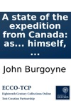 A State Of The Expedition From Canada As Laid Before The House Of Commons By Lieutenant-General Burgoyne  With A Collection Of Authentic Documents  Written And Collected By Himself