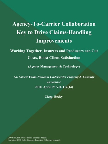 Agency-To-Carrier Collaboration Key to Drive Claims-Handling Improvements Working Together Insurers and Producers Can Cut Costs Boost Client Satisfaction Agency Management  Technology