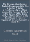 The Strange Adventures Of Captain Dangerous Who Was A Soldier A Sailor A Merchant A Spy A Slave Among The Moors A Bashaw In The Service Of The Grand Turk And Died At Last In His Own House In Hanover Square All Three Volumes In A Single File