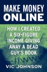 Make Money Online How I Created A Six Figure Income Giving Away A Dead Guys Book