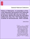 History Of Memphis A Compilation Of The Most Important Documents And Historical Events Connected With The Purchase Of Its Territory Laying Off Of The City And Early Settlement Also The Old Times Papers A Series Of Reminiscences With Portraits