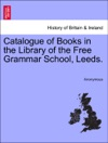 Catalogue Of Books In The Library Of The Free Grammar School Leeds