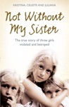Not Without My Sister The True Story Of Three Girls Violated And Betrayed By Those They Trusted