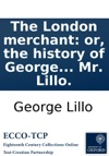 The London Merchant Or The History Of George Barnwell As It Is Acted At The Theatre-Royal In Drury-Lane By His Majestys Servants By Mr Lillo