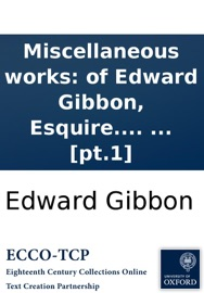 MISCELLANEOUS WORKS: OF EDWARD GIBBON, ESQUIRE. WITH MEMOIRS OF HIS LIFE AND WRITINGS, COMPOSED BY HIMSELF: ILLUSTRATED FROM HIS LETTERS, WITH OCCASIONAL NOTES AND NARRATIVE, BY JOHN LORD SHEFFIELD. IN TWO VOLUMES. ... [PT.1]