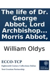 The Life Of Dr George Abbot Lord Archbishop Of Canterbury Reprinted With Some Additions And Corrections From The Biographia Britannica With His Character  A Description Of The Hospital Which He Erected And Endowed  To Which Are Added The Live