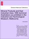Mineral Products And Their Industrial Uses With Technical Illustrations As Exhibited In The Industrial And Technological Museum Melbourne