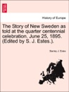 The Story Of New Sweden As Told At The Quarter Centennial Celebration June 25 1895 Edited By S J Estes