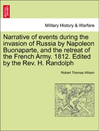 NARRATIVE OF EVENTS DURING THE INVASION OF RUSSIA BY NAPOLEON BUONAPARTE, AND THE RETREAT OF THE FRENCH ARMY. 1812. EDITED BY THE REV. H. RANDOLPH SECOND EDITION.