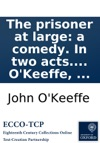 The Prisoner At Large A Comedy In Two Acts As Performed At The Theatre Royal In The Hay-Market With Universal Applause Written By John OKeeffe