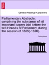 Parliamentary Abstracts Containing The Substance Of All Important Papers Laid Before The Two Houses Of Parliament During The Session Of 1825-1826