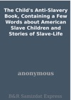 The Childs Anti-Slavery Book Containing A Few Words About American Slave Children And Stories Of Slave-Life