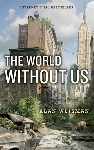 "the world without us by alan ""in his provocative new book, the world without us, alan weisman adds a dash of fiction to his science to address a despairing problem: the planet's health."