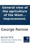 General View Of The Agriculture Of The West Riding Of Yorkshire With Observations On The Means Of Its Improvement By Messrs Rennie Broun And Shirreff Drawn Up For The Consideration Of The Board Of Agriculture And Internal Improvement