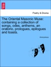 The Oriental Masonic Muse Containing A Collection Of Songs Odes Anthems An Oratorio Prologues Epilogues And Toasts