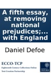 A Fifth Essay At Removing National Prejudices With A Reply To Some Authors Who Have Printed Their Objections Against An Union With England