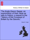 The Anglo-Saxon Sagas An Examination Of Their Value As Aids To History A Sequel To The History Of The Conquest Of Britain By The Saxons