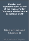 Charter And Supplemental Charter Of The Hudsons Bay Company The Historical Document 1670