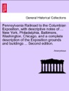 Pennsylvania Railroad To The Columbian Exposition With Descriptive Notes Of  New York Philadelphia Baltimore Washington Chicago And A Complete Description Of The Exposition Grounds And Buildings  Second Edition