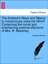 The Actresss Ways And Means To Industriously Raise The Wind Containing The Moral And Entertaining Poetical Effusions Of Mrs R Beverley