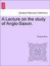 A Lecture On The Study Of Anglo-Saxon