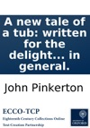 A New Tale Of A Tub Written For The Delight And Instruction Of Every British Subject In Particular And All The World In General