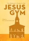 The Believers Guide To The Jesus Gym