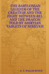 The Babylonian Legends Of The Creation And The Fight Between Bel And The Dragon Told By Assryian Tablets Of Nineveh
