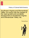 Southwest Virginia And Shenandoah Valley An Inquiry Into The Causes Of The Rapid Growth And Wonderful Development Of Southwest Virginia And Shenandoah Valley Etc