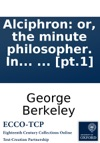 Alciphron Or The Minute Philosopher In Seven Dialogues Containing An Apology For The Christian Religion Against Those Who Are Called Free-thinkers  Pt1