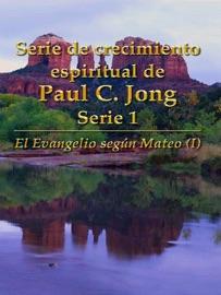 SERIE DE CRECIMIENTO ESPIRITUAL DE PAUL C. JONG SERIE 1: EL EVANGELIO SEGúN MATEO (I)