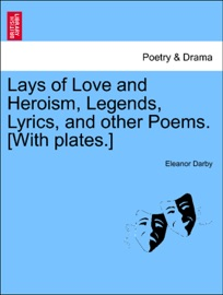 LAYS OF LOVE AND HEROISM, LEGENDS, LYRICS, AND OTHER POEMS. [WITH PLATES.]