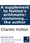 A Supplement To Huttons Arithmetic Containing The Solutions At Full Length Of The Promiscuous Collection Of Questions Proposed In That Work By The Author