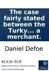 The Case Fairly Stated Between The Turky Company And The Italian Merchants By A Merchant