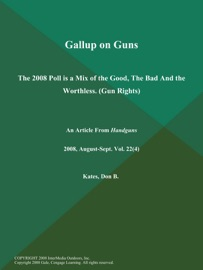 GALLUP ON GUNS: THE 2008 POLL IS A MIX OF THE GOOD, THE BAD AND THE WORTHLESS (GUN RIGHTS)