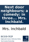 Next Door Neighbours A Comedy In Three Acts From The French Dramas Lindigent  Le Dissipateur As Performed At The Theatre-Royal Hay-Market By Mrs Inchbald