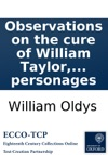 Observations On The Cure Of William Taylor The Blind Boy Of Ightham In Kent Who Being Born With Cataracts In Both Eyes Was At Eight Years Of Age Brought To Sight On The 8th Of October 1751 By Mr John Taylor Jun Oculist  Also Some Address T