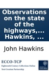 Observations On The State Of The Highways And On The Laws For Amending And Keeping Them In Repair With A Draught Of A Bill For Comprehending And Reducing Into One Act Of Parliament The Most Essential Parts Of All The Statutes In Force Relating To The H