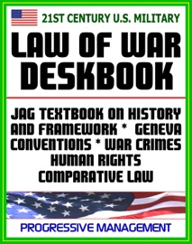 21ST CENTURY U.S. MILITARY LAW OF WAR DESKBOOK: JAG TEXTBOOK ON HISTORY AND FRAMEWORK OF LAW OF WAR, LEGAL BASES FOR USE OF FORCE, GENEVA CONVENTIONS, WAR CRIMES, HUMAN RIGHTS, COMPARATIVE LAW