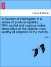 A Season At Harrogate In A Series Of Poetical Epistles  With Useful And Copious Notes Descriptive Of The Objects Most Worthy Of Attention In The Vicinity
