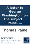 A Letter To George Washington On The Subject Of The Late Treaty Concluded Between Great-Britain And The United States Of America Including Other Matters By Thomas Paine