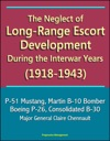 The Neglect Of Long-Range Escort Development During The Interwar Years 1918-1943 - P-51 Mustang Martin B-10 Bomber Boeing P-26 Consolidated B-30 Major General Claire Chennault