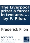 The Liverpool Prize A Farce In Two Acts As It Is Performed At The Theatre-Royal In Covent-Garden With Universal Applause Written By F Pilon