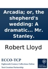 Arcadia Or The Shepherds Wedding A Dramatic Pastoral As It Is Performed At The Theatre-Royal In Drury-Lane The Music Composed By Mr Stanley