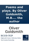 Poems And Plays By Oliver Goldsmith MB To Which Is Prefixed The Life Of The Author
